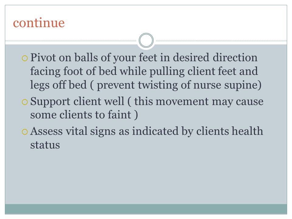 continue  Pivot on balls of your feet in desired direction facing foot of bed while pulling client feet and legs off bed ( prevent twisting of nurse