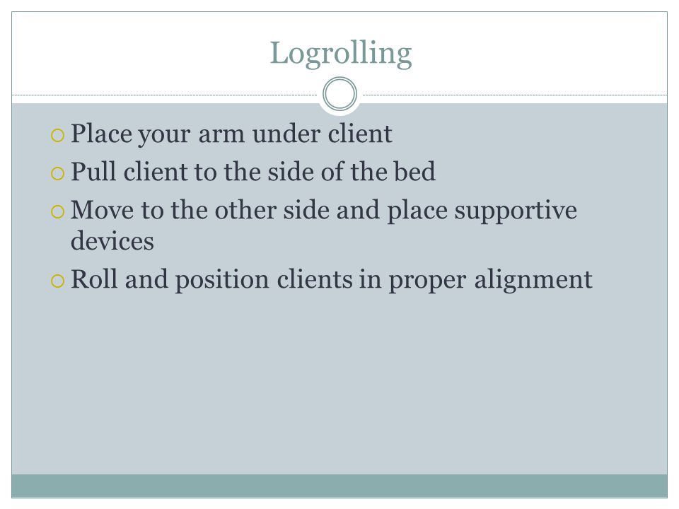 Logrolling  Place your arm under client  Pull client to the side of the bed  Move to the other side and place supportive devices  Roll and positio