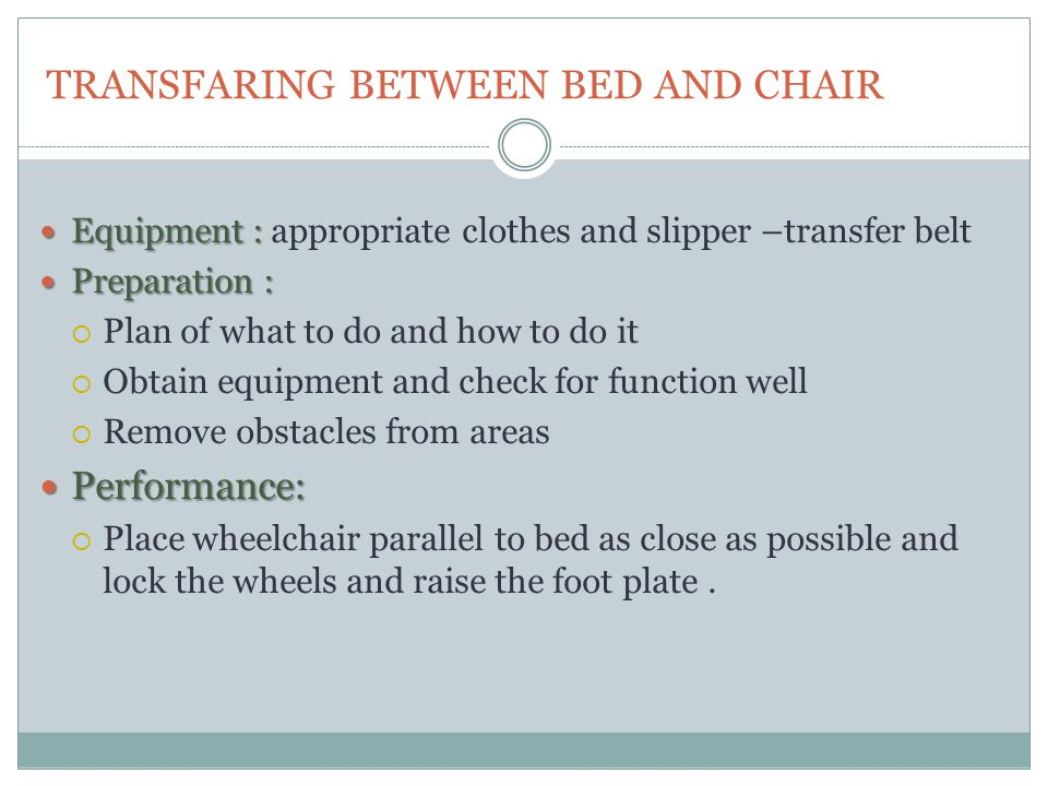 TRANSFARING BETWEEN BED AND CHAIR Equipment : Equipment : appropriate clothes and slipper –transfer belt Preparation : Preparation :  Plan of what to