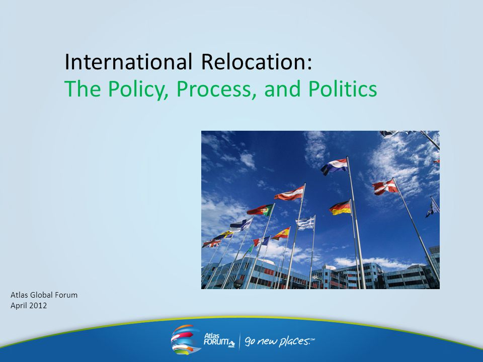 International Relocation: The Policy, Process, and Politics Atlas Global Forum April 2012