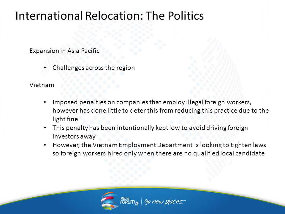 International Relocation: The Politics Expansion in Asia Pacific Challenges across the region Vietnam Imposed penalties on companies that employ illegal foreign workers, however has done little to deter this from reducing this practice due to the light fine This penalty has been intentionally kept low to avoid driving foreign investors away However, the Vietnam Employment Department is looking to tighten laws so foreign workers hired only when there are no qualified local candidate
