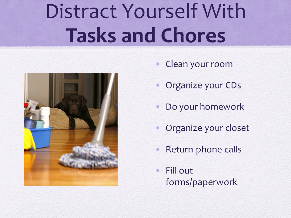 Distract Yourself With Tasks and Chores Clean your room Organize your CDs Do your homework Organize your closet Return phone calls Fill out forms/pape