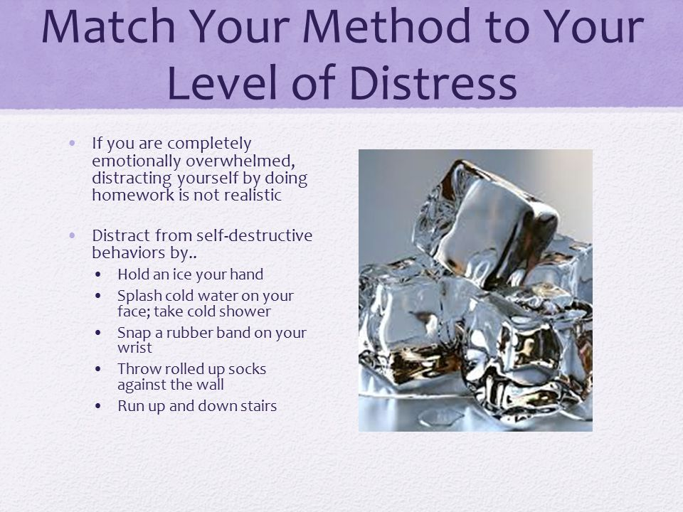 Match Your Method to Your Level of Distress If you are completely emotionally overwhelmed, distracting yourself by doing homework is not realistic Dis