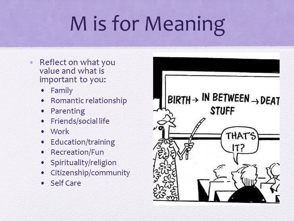 M is for Meaning Reflect on what you value and what is important to you: Family Romantic relationship Parenting Friends/social life Work Education/tra