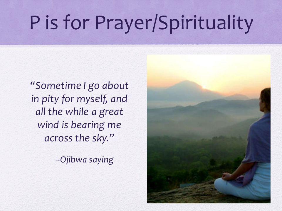 "P is for Prayer/Spirituality ""Sometime I go about in pity for myself, and all the while a great wind is bearing me across the sky."" --Ojibwa saying"