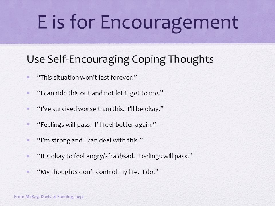 "E is for Encouragement Use Self-Encouraging Coping Thoughts  ""This situation won't last forever.""  ""I can ride this out and not let it get to me."" "
