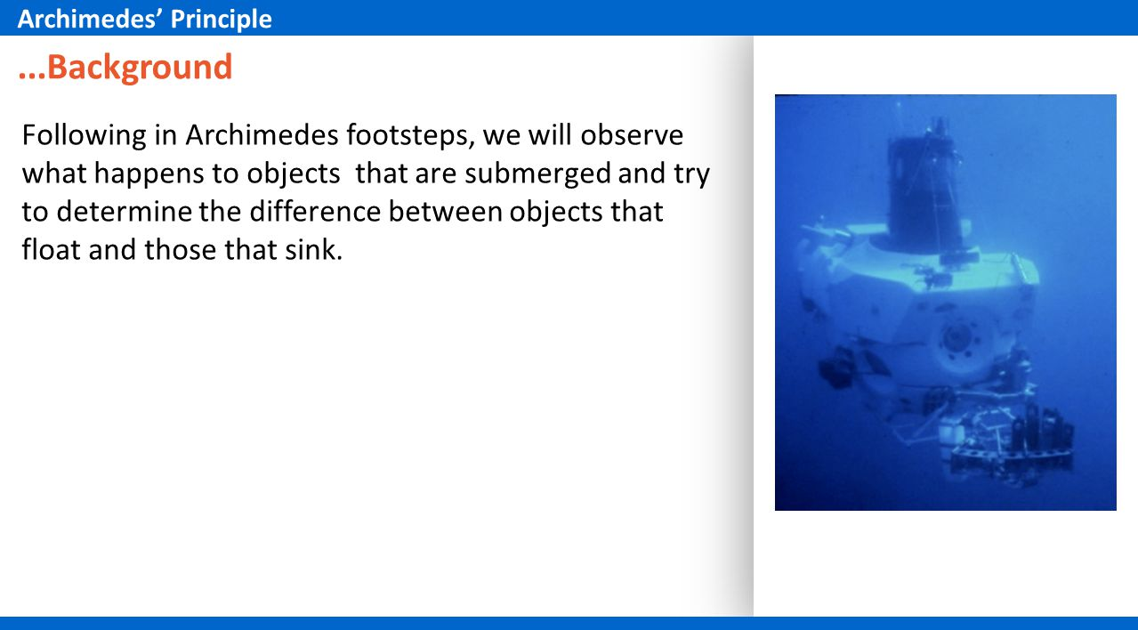 ...Background Following in Archimedes footsteps, we will observe what happens to objects that are submerged and try to determine the difference between objects that float and those that sink.