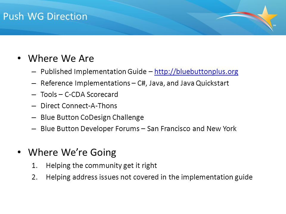 Push WG Direction Where We Are – Published Implementation Guide – http://bluebuttonplus.orghttp://bluebuttonplus.org – Reference Implementations – C#, Java, and Java Quickstart – Tools – C-CDA Scorecard – Direct Connect-A-Thons – Blue Button CoDesign Challenge – Blue Button Developer Forums – San Francisco and New York Where We're Going 1.Helping the community get it right 2.Helping address issues not covered in the implementation guide