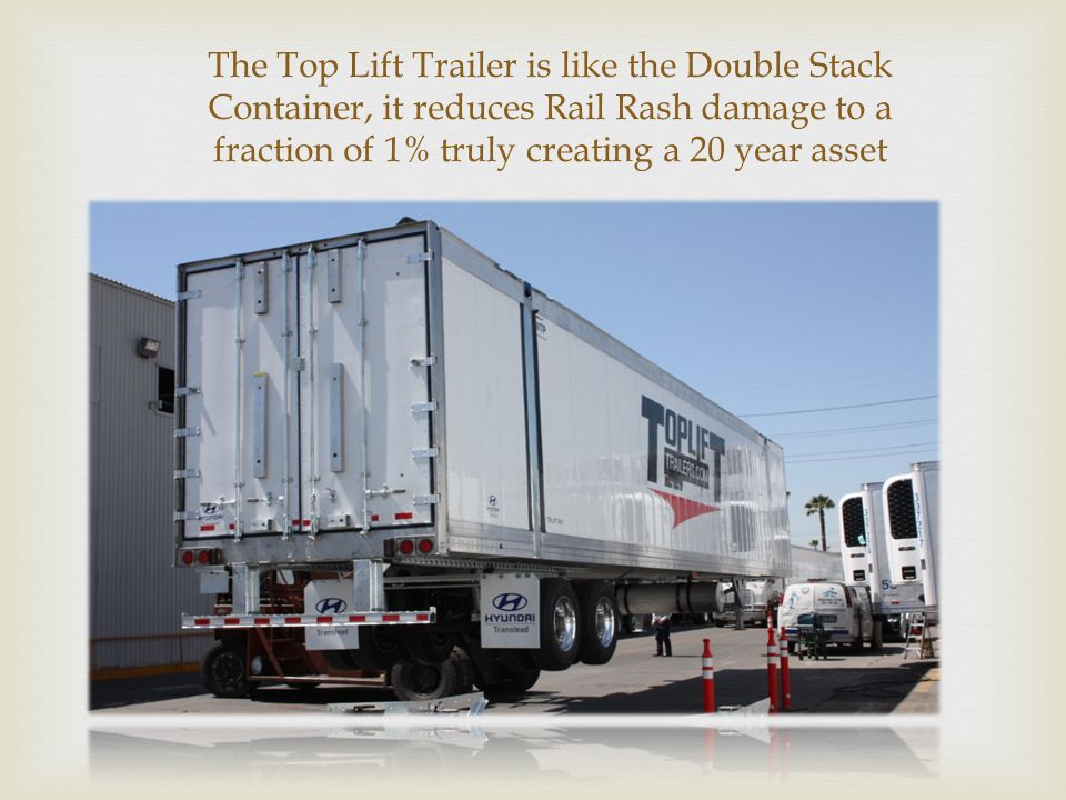  The Top Lift Trailer is like the Double Stack Container, it reduces Rail Rash damage to a fraction of 1% truly creating a 20 year asset