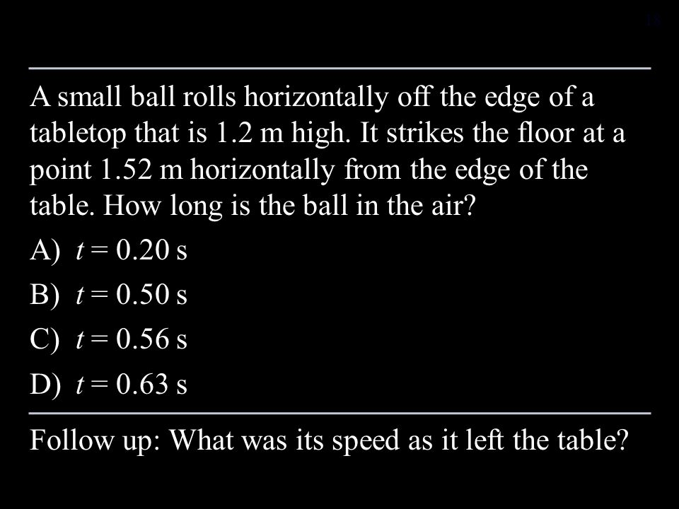 A small ball rolls horizontally off the edge of a tabletop that is 1.2 m high. It strikes the floor at a point 1.52 m horizontally from the edge of th