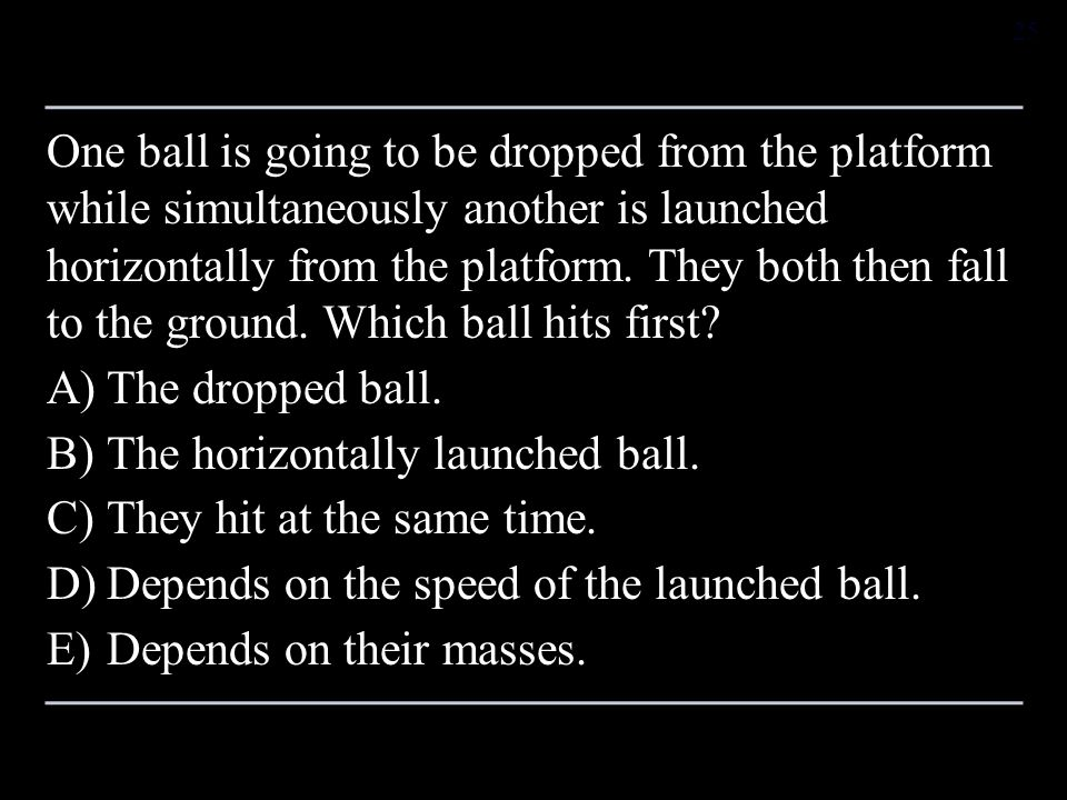 One ball is going to be dropped from the platform while simultaneously another is launched horizontally from the platform. They both then fall to the