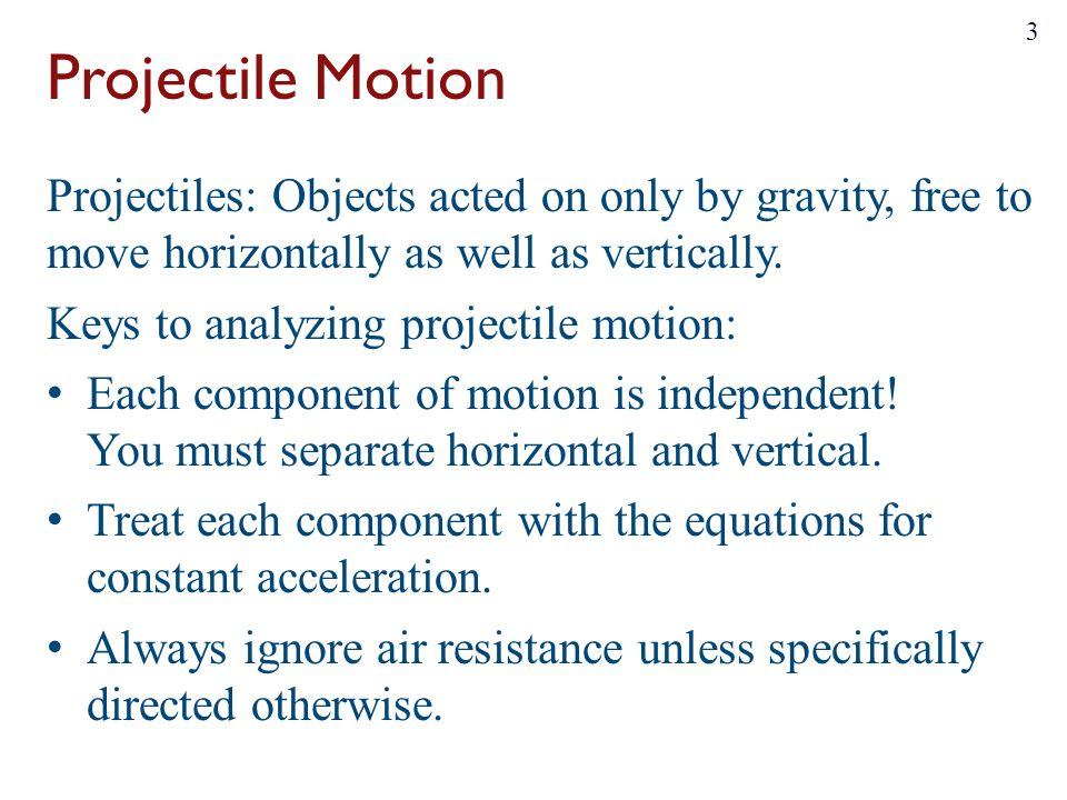 Projectile Motion Projectiles: Objects acted on only by gravity, free to move horizontally as well as vertically. Keys to analyzing projectile motion:
