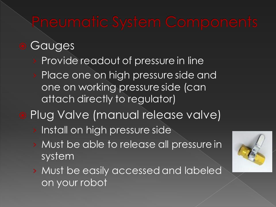  Gauges › Provide readout of pressure in line › Place one on high pressure side and one on working pressure side (can attach directly to regulator)  Plug Valve (manual release valve) › Install on high pressure side › Must be able to release all pressure in system › Must be easily accessed and labeled on your robot