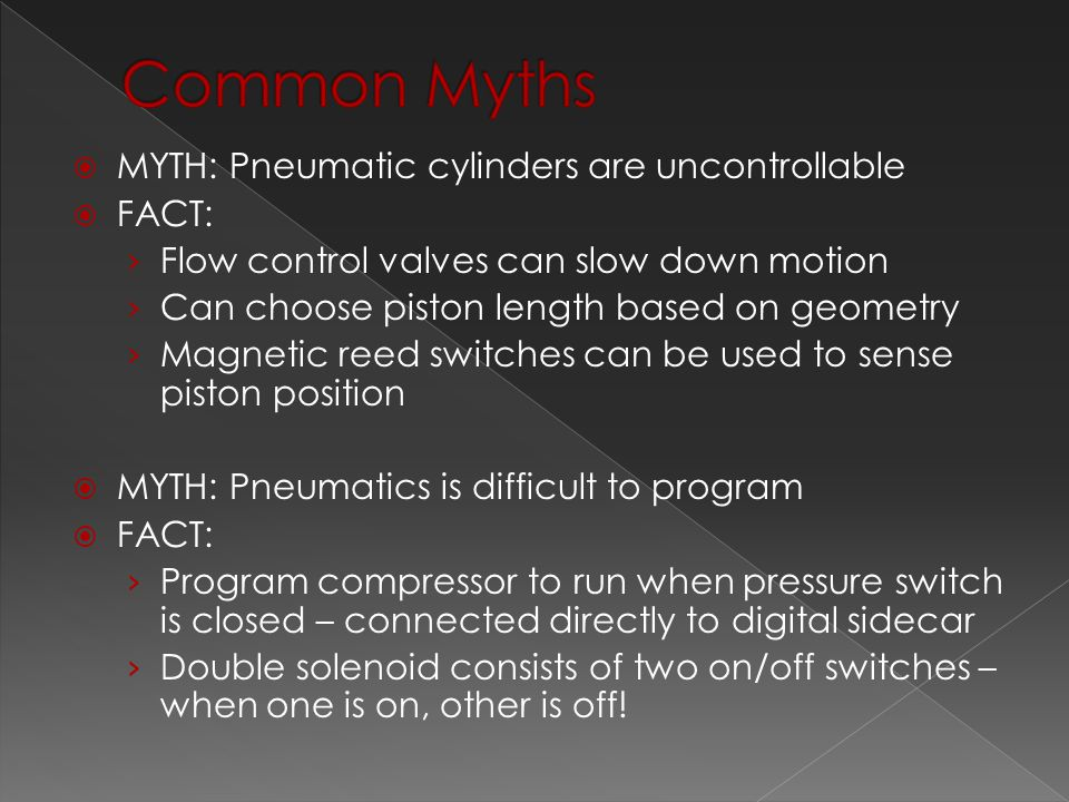  MYTH: Pneumatic cylinders are uncontrollable  FACT: › Flow control valves can slow down motion › Can choose piston length based on geometry › Magnetic reed switches can be used to sense piston position  MYTH: Pneumatics is difficult to program  FACT: › Program compressor to run when pressure switch is closed – connected directly to digital sidecar › Double solenoid consists of two on/off switches – when one is on, other is off!