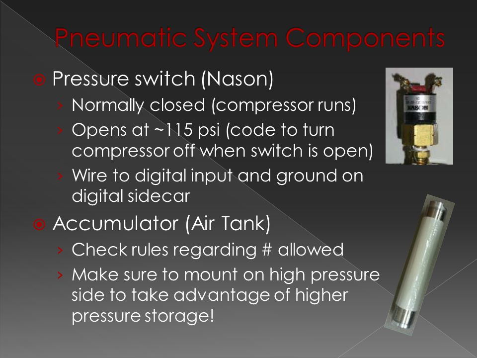  Pressure switch (Nason) › Normally closed (compressor runs) › Opens at ~115 psi (code to turn compressor off when switch is open) › Wire to digital input and ground on digital sidecar  Accumulator (Air Tank) › Check rules regarding # allowed › Make sure to mount on high pressure side to take advantage of higher pressure storage!