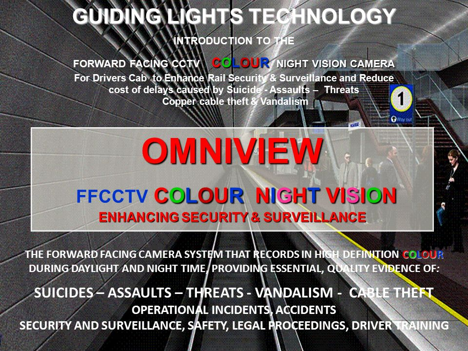 OMNIVIEW COLOUR NIGHT VISION ENHANCING SECURITY & SURVEILLANCE OMNIVIEW FFCCTV COLOUR NIGHT VISION ENHANCING SECURITY & SURVEILLANCE GUIDING LIGHTS TECHNOLOGY INTRODUCTION TO THE COLOUR NIGHT VISION CAMERA FORWARD FACING CCTV COLOUR NIGHT VISION CAMERA For Drivers Cab to Enhance Rail Security & Surveillance and Reduce cost of delays caused by Suicide - Assaults – Threats Copper cable theft & Vandalism COLOUR THE FORWARD FACING CAMERA SYSTEM THAT RECORDS IN HIGH DEFINITION COLOUR DURING DAYLIGHT AND NIGHT TIME, PROVIDING ESSENTIAL, QUALITY EVIDENCE OF: SUICIDES – ASSAULTS – THREATS - VANDALISM - CABLE THEFT OPERATIONAL INCIDENTS, ACCIDENTS SECURITY AND SURVEILLANCE, SAFETY, LEGAL PROCEEDINGS, DRIVER TRAINING