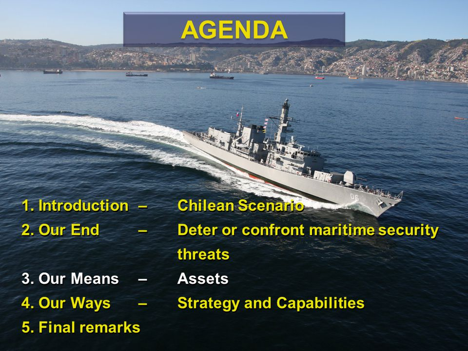 1. Introduction – Chilean Scenario 2. Our End – Deter or confront maritime security threats 3. Our Means – Assets 4. Our Ways – Strategy and Capabilit