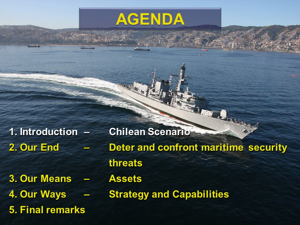 1. Introduction – Chilean Scenario 2. Our End – Deter and confront maritime security threats 3. Our Means – Assets 4. Our Ways – Strategy and Capabili