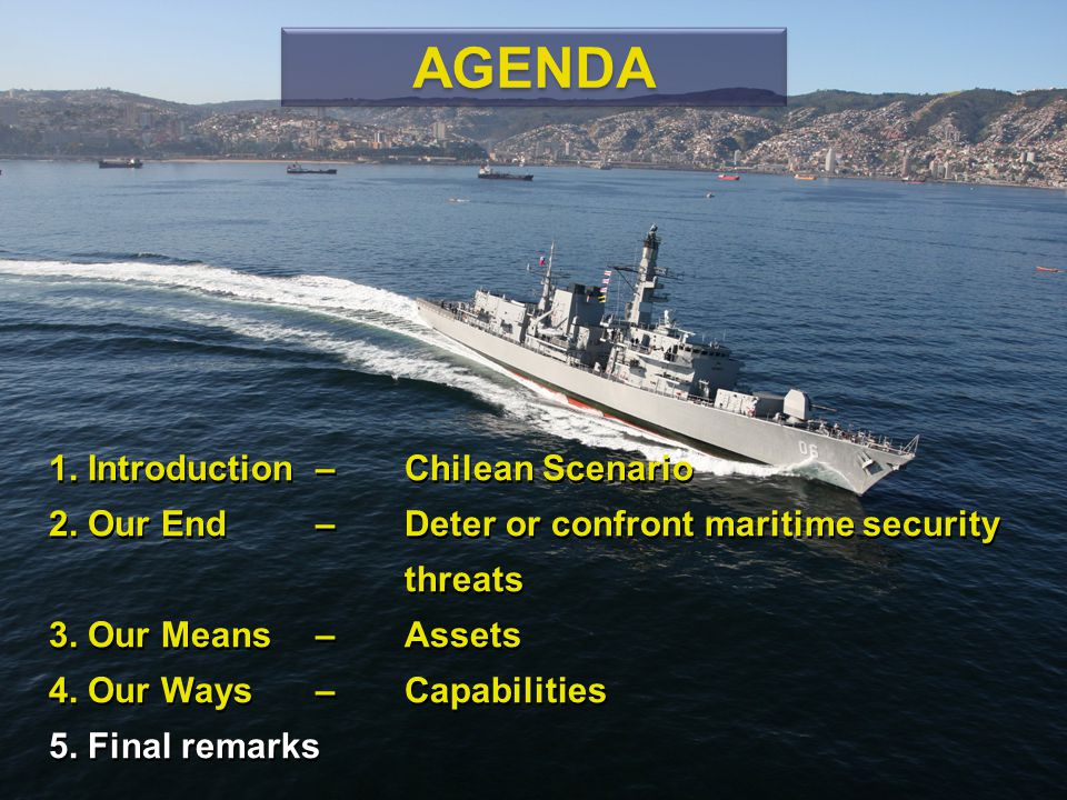 1. Introduction – Chilean Scenario 2. Our End – Deter or confront maritime security threats 3. Our Means – Assets 4. Our Ways – Capabilities 5. Final