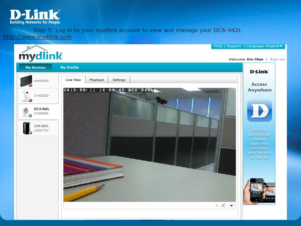 Step 5: Log in to your mydlink account to view and manage your DCS-942L http://www.mydlink.com