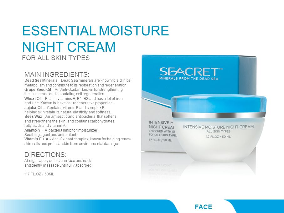 ESSENTIAL MOISTURE NIGHT CREAM FACE FOR ALL SKIN TYPES MAIN INGREDIENTS: Dead Sea Minerals - Dead Sea minerals are known to aid in cell metabolism and contribute to its restoration and regeneration.