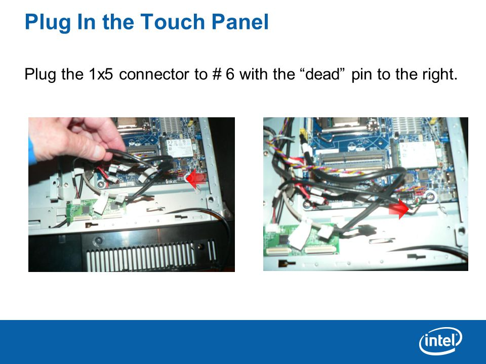 Plug In the Touch Panel Plug the 1x5 connector to # 6 with the dead pin to the right.