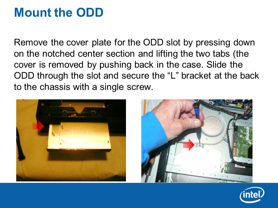 Mount the ODD Remove the cover plate for the ODD slot by pressing down on the notched center section and lifting the two tabs (the cover is removed by pushing back in the case.