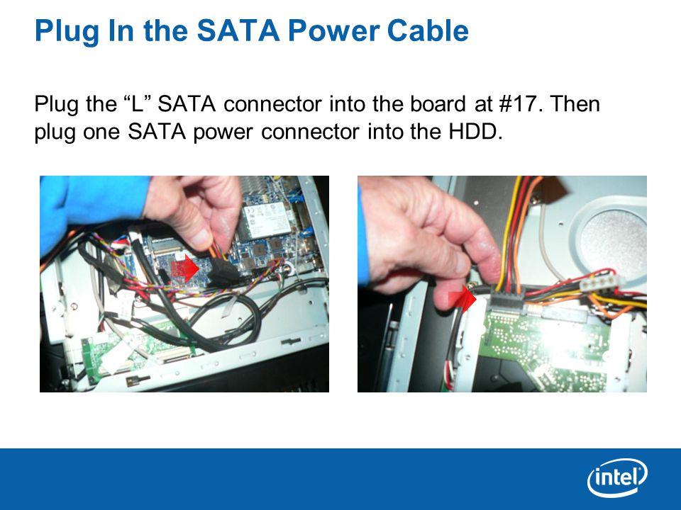 Plug In the SATA Power Cable Plug the L SATA connector into the board at #17.