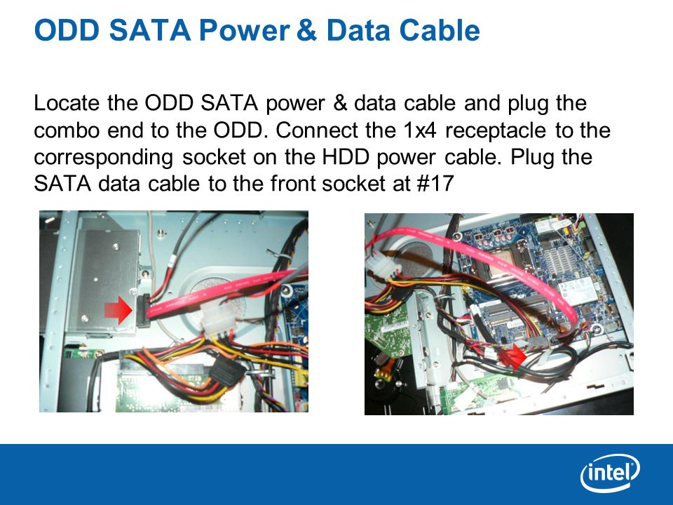 ODD SATA Power & Data Cable Locate the ODD SATA power & data cable and plug the combo end to the ODD.