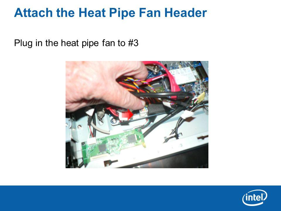 Attach the Heat Pipe Fan Header Plug in the heat pipe fan to #3