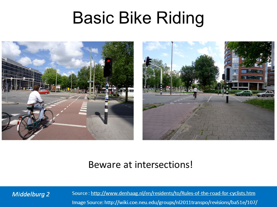 Middelburg 2 Source : http://www.denhaag.nl/en/residents/to/Rules-of-the-road-for-cyclists.htm Basic Bike Riding Beware at intersections! Image Source