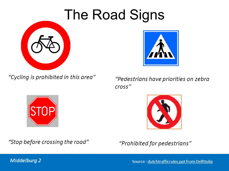"Middelburg 2 Source : dutchtrafficrules.ppt from Delfttulip The Road Signs ""Cycling is prohibited in this area"" ""Stop before crossing the road"" ""Pedes"