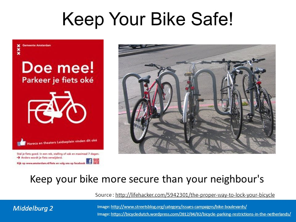 Middelburg 2 Source : http://lifehacker.com/5942301/the-proper-way-to-lock-your-bicycle Keep Your Bike Safe! Keep your bike more secure than your neig