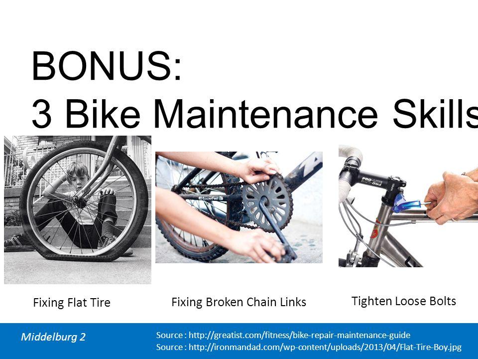 Middelburg 2 BONUS: 3 Bike Maintenance Skills Fixing Flat Tire Fixing Broken Chain Links Tighten Loose Bolts Source : http://greatist.com/fitness/bike-repair-maintenance-guide Source : http://ironmandad.com/wp-content/uploads/2013/04/Flat-Tire-Boy.jpg