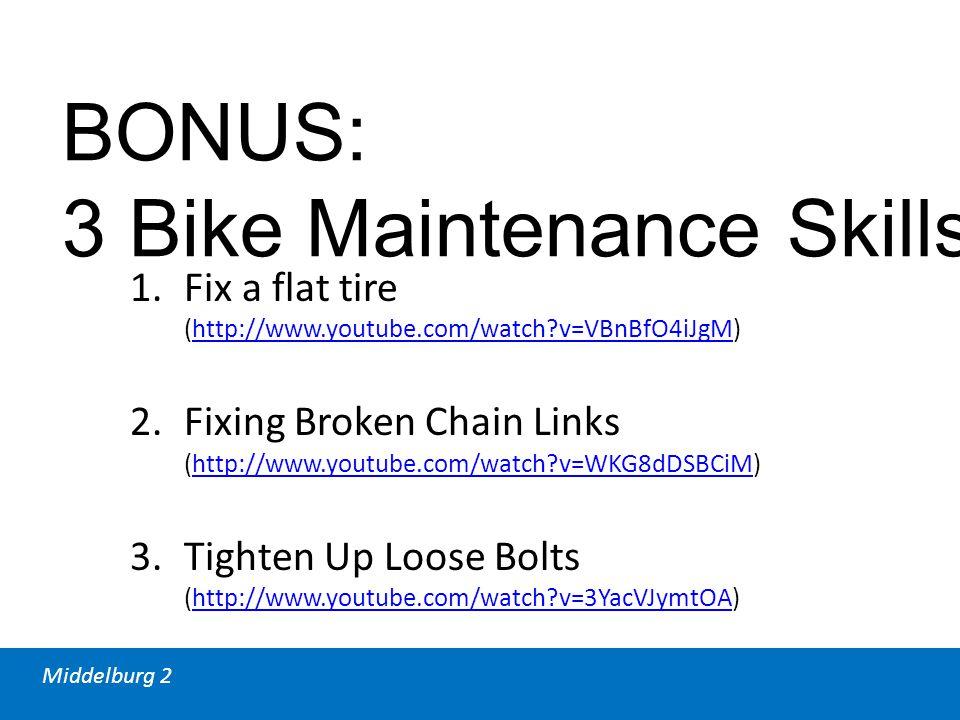 Middelburg 2 BONUS: 3 Bike Maintenance Skills 1.Fix a flat tire (http://www.youtube.com/watch?v=VBnBfO4iJgM)http://www.youtube.com/watch?v=VBnBfO4iJgM 2.Fixing Broken Chain Links (http://www.youtube.com/watch?v=WKG8dDSBCiM)http://www.youtube.com/watch?v=WKG8dDSBCiM 3.Tighten Up Loose Bolts (http://www.youtube.com/watch?v=3YacVJymtOA)http://www.youtube.com/watch?v=3YacVJymtOA