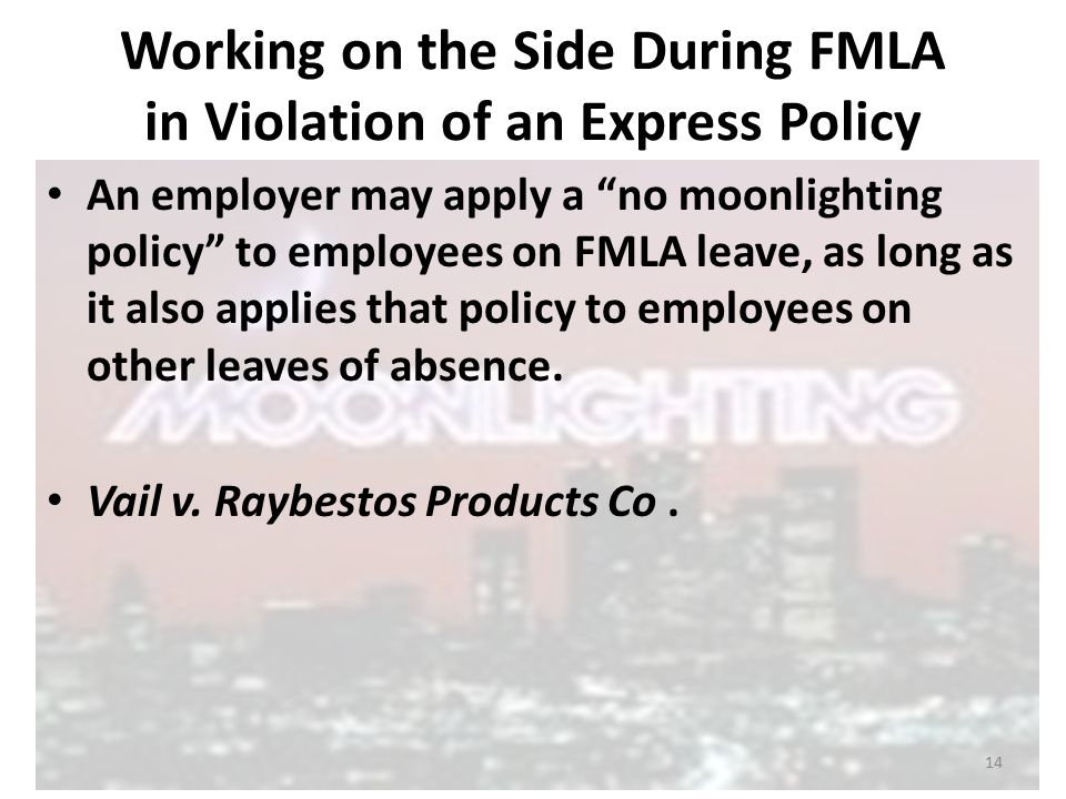Working on the Side During FMLA in Violation of an Express Policy An employer may apply a no moonlighting policy to employees on FMLA leave, as long as it also applies that policy to employees on other leaves of absence.