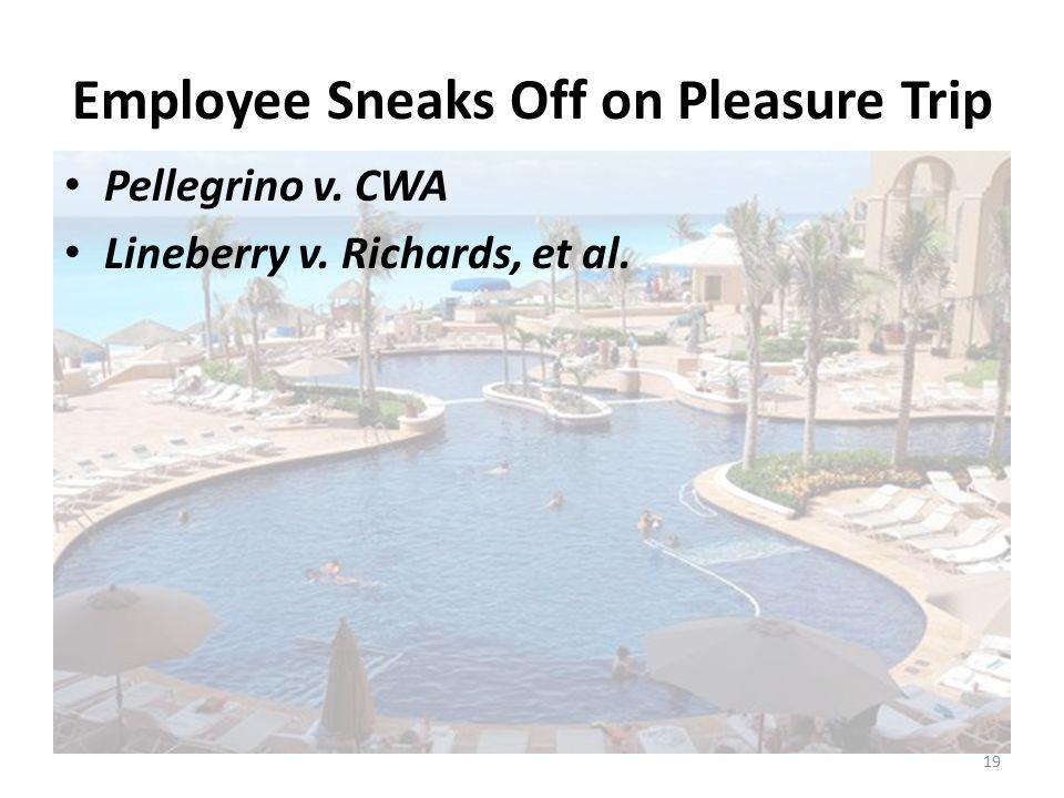 Employee Sneaks Off on Pleasure Trip Pellegrino v. CWA Lineberry v. Richards, et al. 19