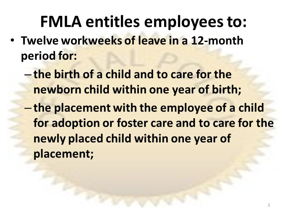 FMLA entitles employees to: Twelve workweeks of leave in a 12-month period for: – the birth of a child and to care for the newborn child within one year of birth; – the placement with the employee of a child for adoption or foster care and to care for the newly placed child within one year of placement; 3
