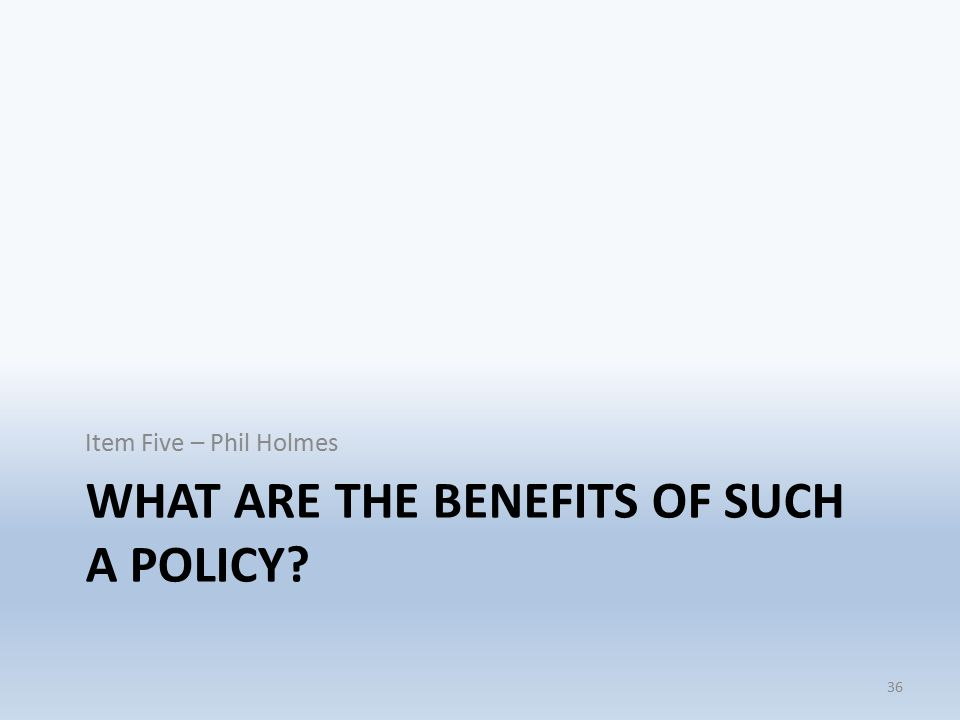 WHAT ARE THE BENEFITS OF SUCH A POLICY Item Five – Phil Holmes 36