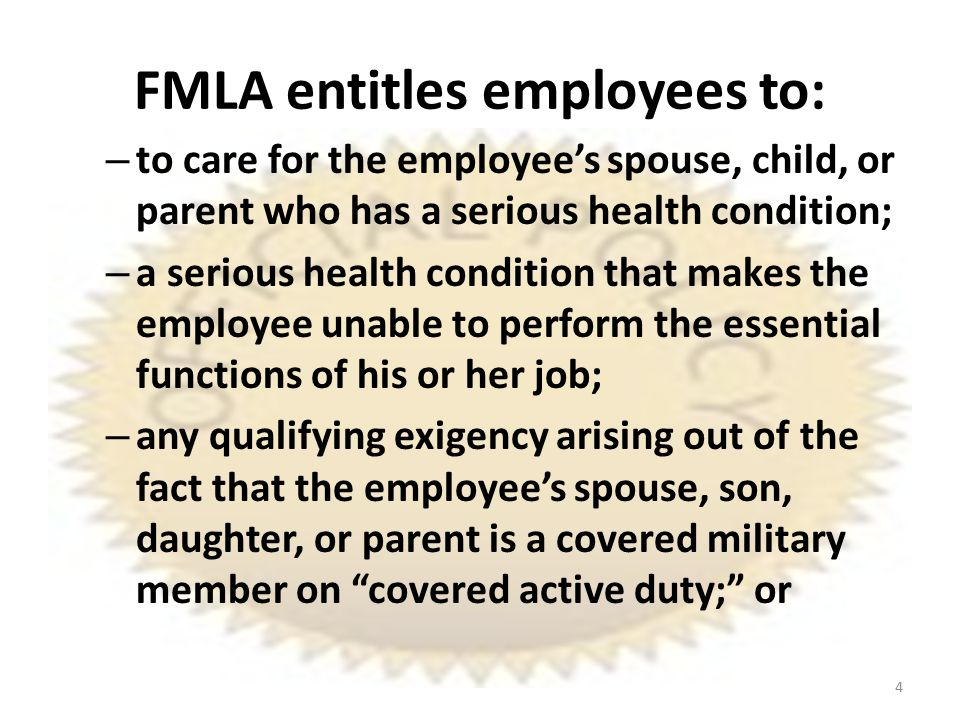 FMLA entitles employees to: – to care for the employee's spouse, child, or parent who has a serious health condition; – a serious health condition that makes the employee unable to perform the essential functions of his or her job; – any qualifying exigency arising out of the fact that the employee's spouse, son, daughter, or parent is a covered military member on covered active duty; or 4