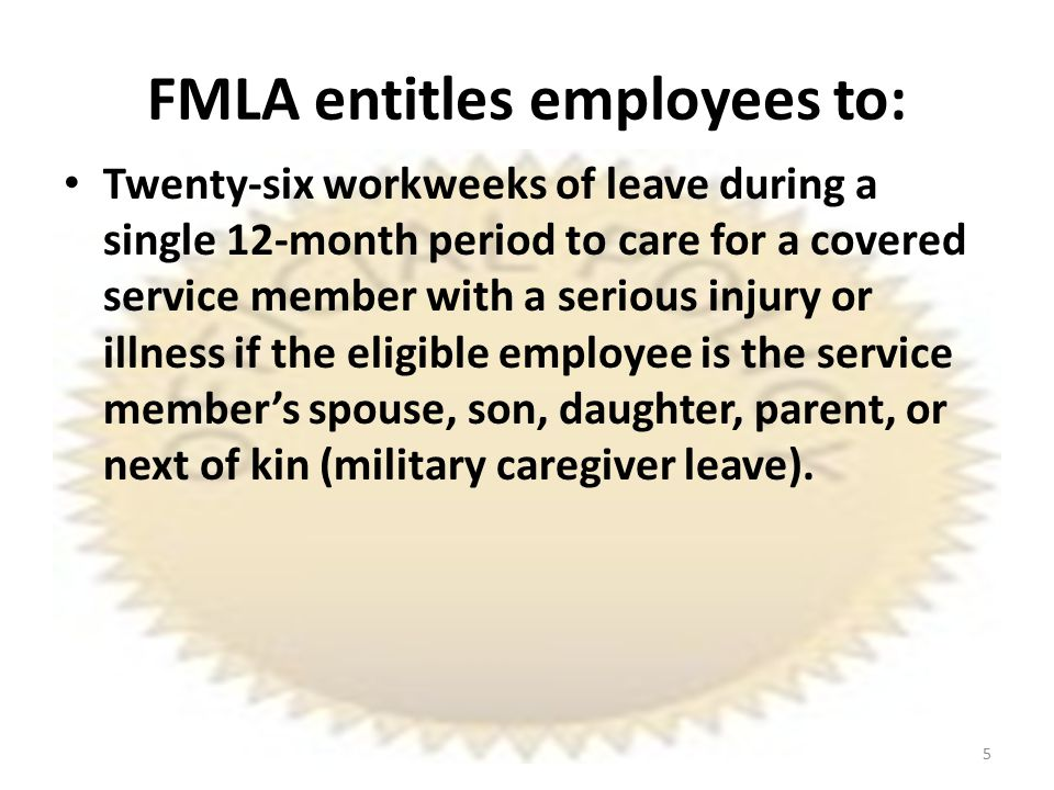 FMLA entitles employees to: Twenty-six workweeks of leave during a single 12-month period to care for a covered service member with a serious injury or illness if the eligible employee is the service member's spouse, son, daughter, parent, or next of kin (military caregiver leave).