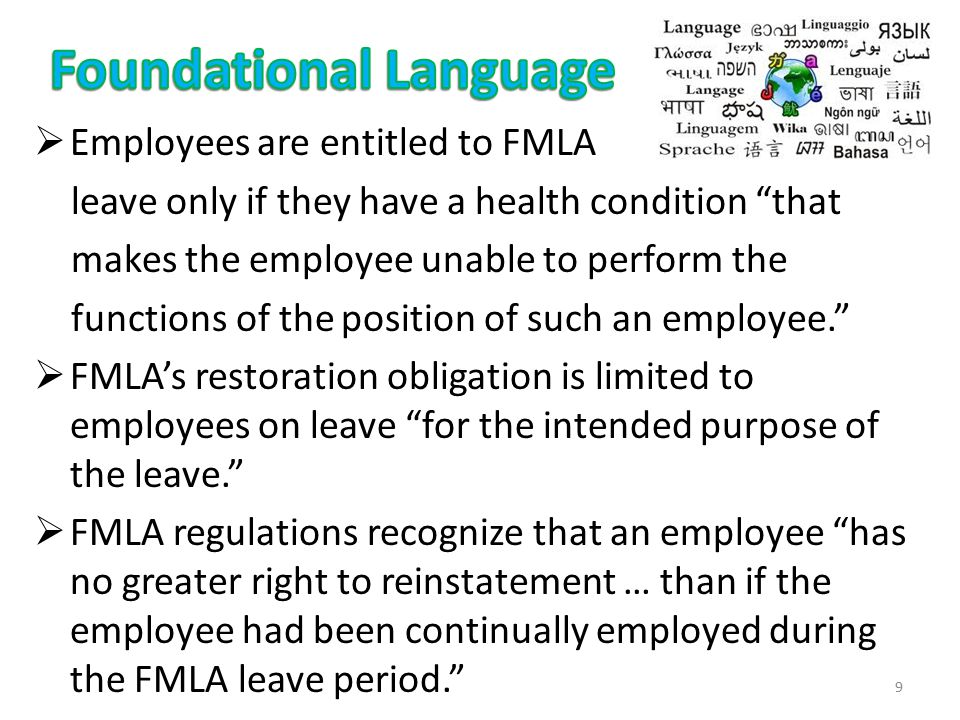  Employees are entitled to FMLA leave only if they have a health condition that makes the employee unable to perform the functions of the position of such an employee.  FMLA's restoration obligation is limited to employees on leave for the intended purpose of the leave.  FMLA regulations recognize that an employee has no greater right to reinstatement … than if the employee had been continually employed during the FMLA leave period. 9