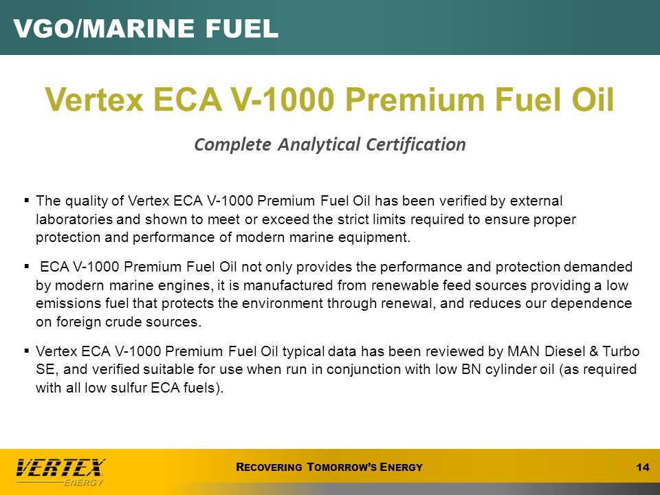 R ECOVERING T OMORROW ' S E NERGY VGO/MARINE FUEL 14 R ECOVERING T OMORROW ' S E NERGY Vertex ECA V-1000 Premium Fuel Oil Complete Analytical Certification  The quality of Vertex ECA V-1000 Premium Fuel Oil has been verified by external laboratories and shown to meet or exceed the strict limits required to ensure proper protection and performance of modern marine equipment.