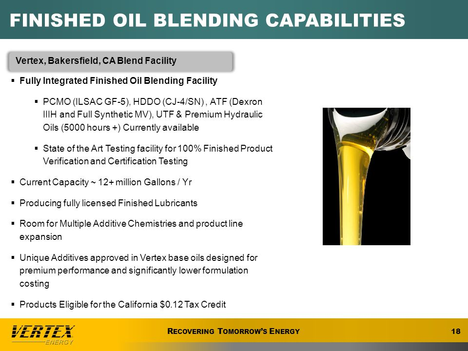 R ECOVERING T OMORROW ' S E NERGY FINISHED OIL BLENDING CAPABILITIES Vertex, Bakersfield, CA Blend Facility  Fully Integrated Finished Oil Blending Facility  PCMO (ILSAC GF-5), HDDO (CJ-4/SN), ATF (Dexron IIIH and Full Synthetic MV), UTF & Premium Hydraulic Oils (5000 hours +) Currently available  State of the Art Testing facility for 100% Finished Product Verification and Certification Testing  Current Capacity ~ 12+ million Gallons / Yr  Producing fully licensed Finished Lubricants  Room for Multiple Additive Chemistries and product line expansion  Unique Additives approved in Vertex base oils designed for premium performance and significantly lower formulation costing  Products Eligible for the California $0.12 Tax Credit 18 R ECOVERING T OMORROW ' S E NERGY