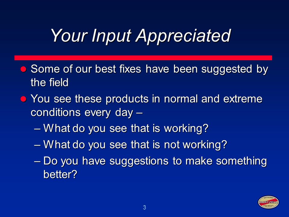 3 Your Input Appreciated Some of our best fixes have been suggested by the field Some of our best fixes have been suggested by the field You see these
