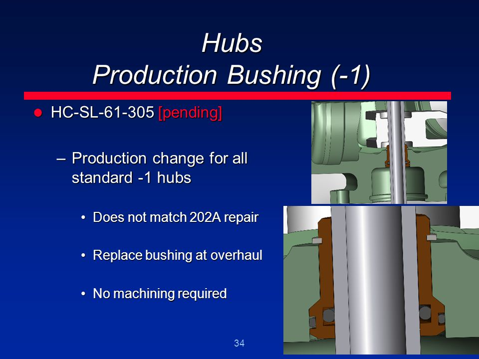 34 Hubs Production Bushing (-1) HC-SL-61-305 [pending] HC-SL-61-305 [pending] –Production change for all standard -1 hubs Does not match 202A repairDo