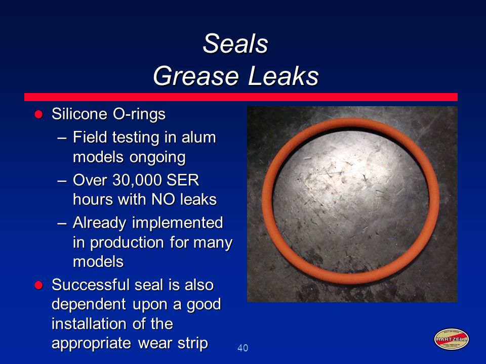 40 Seals Grease Leaks Silicone O-rings Silicone O-rings –Field testing in alum models ongoing –Over 30,000 SER hours with NO leaks –Already implemente