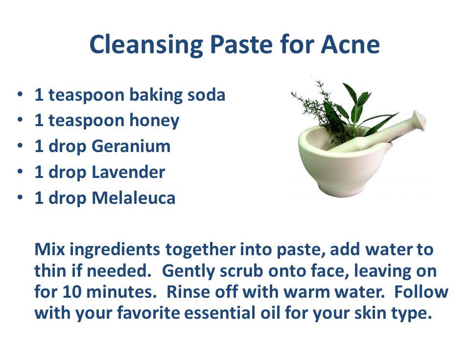 Cleansing Paste for Acne 1 teaspoon baking soda 1 teaspoon honey 1 drop Geranium 1 drop Lavender 1 drop Melaleuca Mix ingredients together into paste,