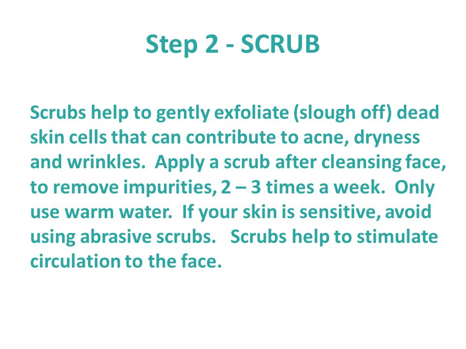Step 2 - SCRUB Scrubs help to gently exfoliate (slough off) dead skin cells that can contribute to acne, dryness and wrinkles. Apply a scrub after cle