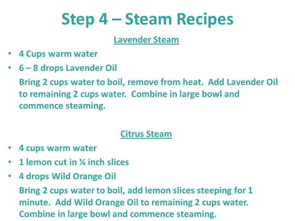 Step 4 – Steam Recipes Lavender Steam 4 Cups warm water 6 – 8 drops Lavender Oil Bring 2 cups water to boil, remove from heat. Add Lavender Oil to rem